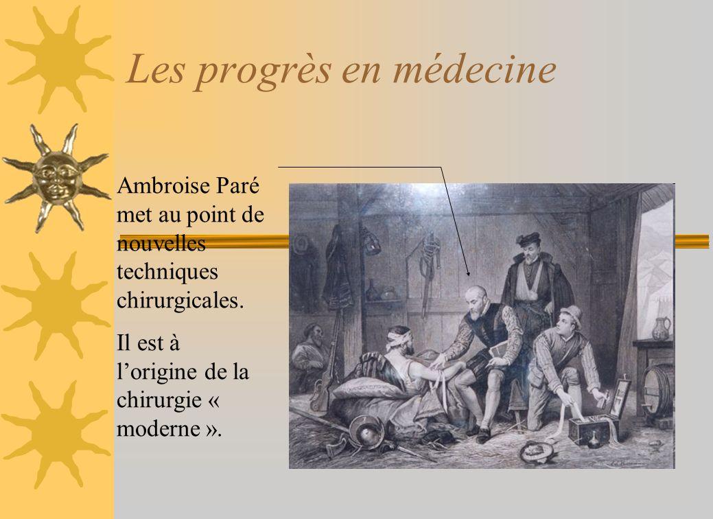 Les progrès en médecine Ambroise Paré met au point de nouvelles techniques chirurgicales. Il est à lorigine de la chirurgie « moderne ».
