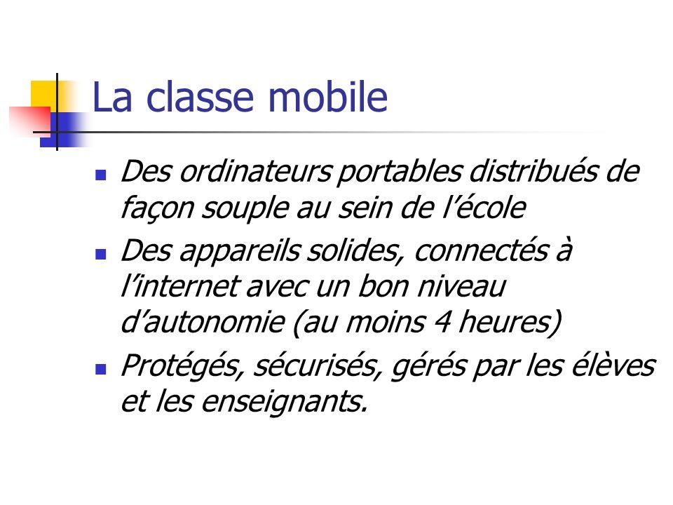 La classe mobile Des ordinateurs portables distribués de façon souple au sein de lécole Des appareils solides, connectés à linternet avec un bon niveau dautonomie (au moins 4 heures) Protégés, sécurisés, gérés par les élèves et les enseignants.