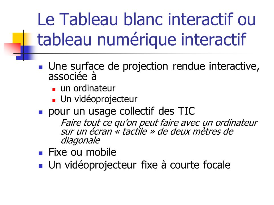 Le Tableau blanc interactif ou tableau numérique interactif Une surface de projection rendue interactive, associée à un ordinateur Un vidéoprojecteur pour un usage collectif des TIC Faire tout ce quon peut faire avec un ordinateur sur un écran « tactile » de deux mètres de diagonale Fixe ou mobile Un vidéoprojecteur fixe à courte focale