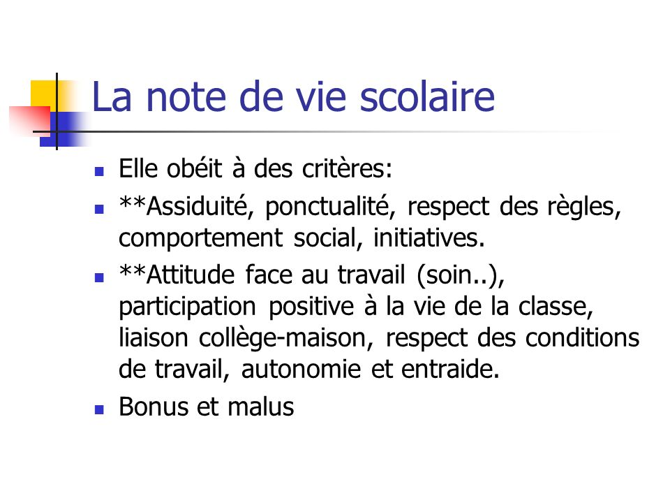 La note de vie scolaire Elle obéit à des critères: **Assiduité, ponctualité, respect des règles, comportement social, initiatives. **Attitude face au