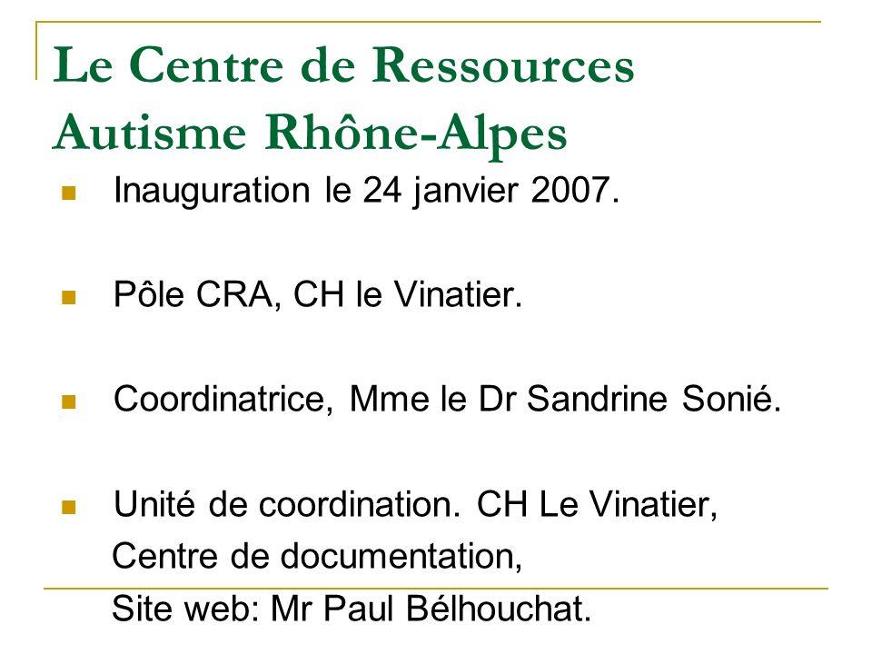 Le Centre de Ressources Autisme Rhône-Alpes Inauguration le 24 janvier 2007. Pôle CRA, CH le Vinatier. Coordinatrice, Mme le Dr Sandrine Sonié. Unité