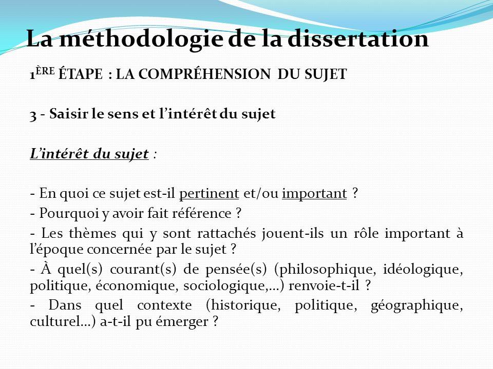 La méthodologie de la dissertation 1 ÈRE ÉTAPE : LA COMPRÉHENSION DU SUJET 3 - Saisir le sens et lintérêt du sujet Lintérêt du sujet : - En quoi ce sujet est-il pertinent et/ou important .