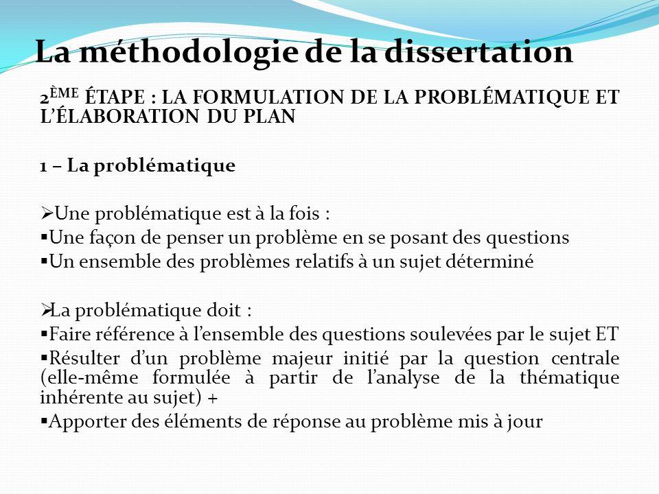 La méthodologie de la dissertation 2 ÈME ÉTAPE : LA FORMULATION DE LA PROBLÉMATIQUE ET LÉLABORATION DU PLAN 1 – La problématique Une problématique est