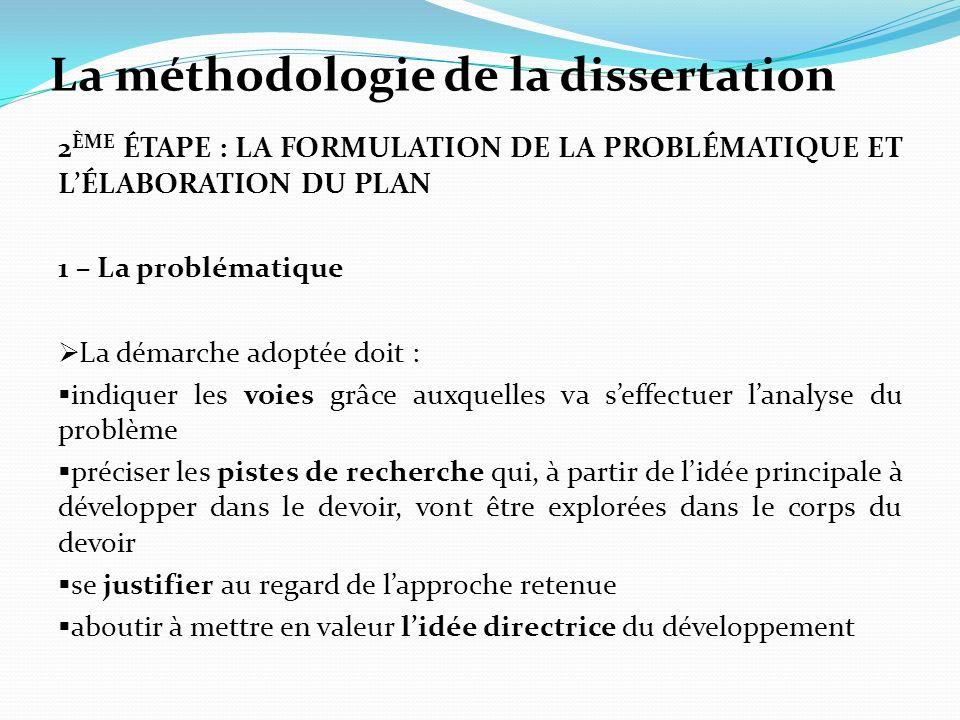 La méthodologie de la dissertation 2 ÈME ÉTAPE : LA FORMULATION DE LA PROBLÉMATIQUE ET LÉLABORATION DU PLAN 1 – La problématique La démarche adoptée d
