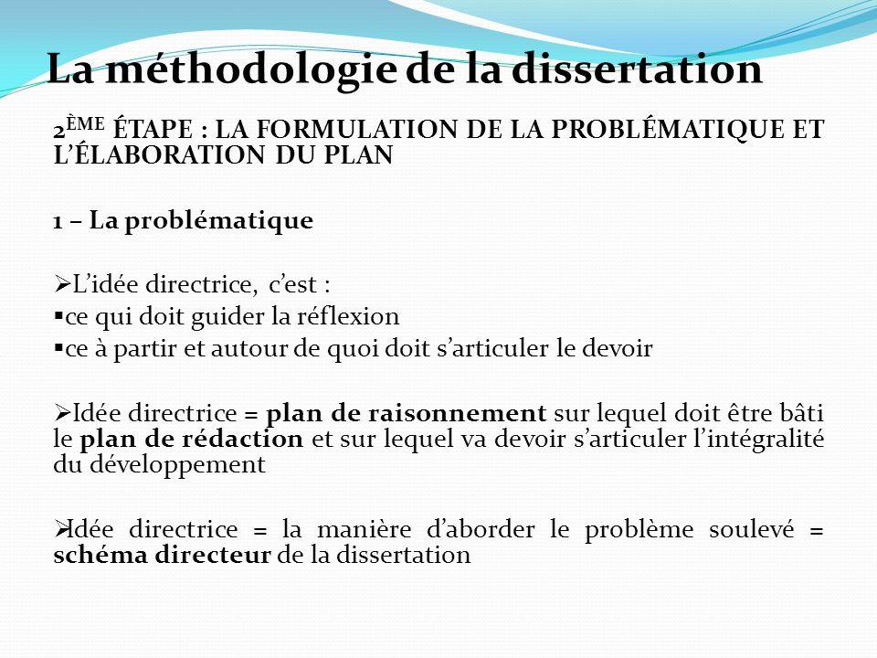 La méthodologie de la dissertation 2 ÈME ÉTAPE : LA FORMULATION DE LA PROBLÉMATIQUE ET LÉLABORATION DU PLAN 1 – La problématique Lidée directrice, ces