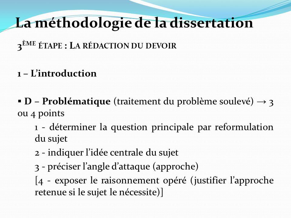 La méthodologie de la dissertation 3 ÈME ÉTAPE : L A RÉDACTION DU DEVOIR 1 – Lintroduction D – Problématique (traitement du problème soulevé) 3 ou 4 p