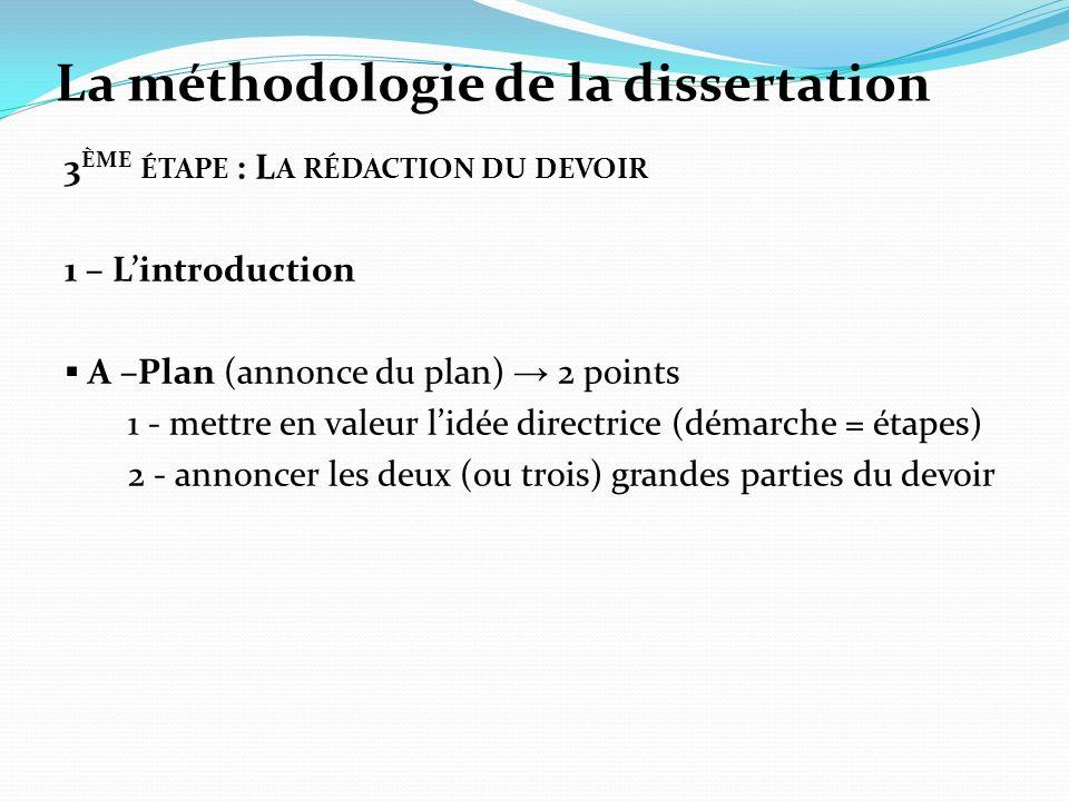 La méthodologie de la dissertation 3 ÈME ÉTAPE : L A RÉDACTION DU DEVOIR 1 – Lintroduction A –Plan (annonce du plan) 2 points 1 - mettre en valeur lidée directrice (démarche = étapes) 2 - annoncer les deux (ou trois) grandes parties du devoir