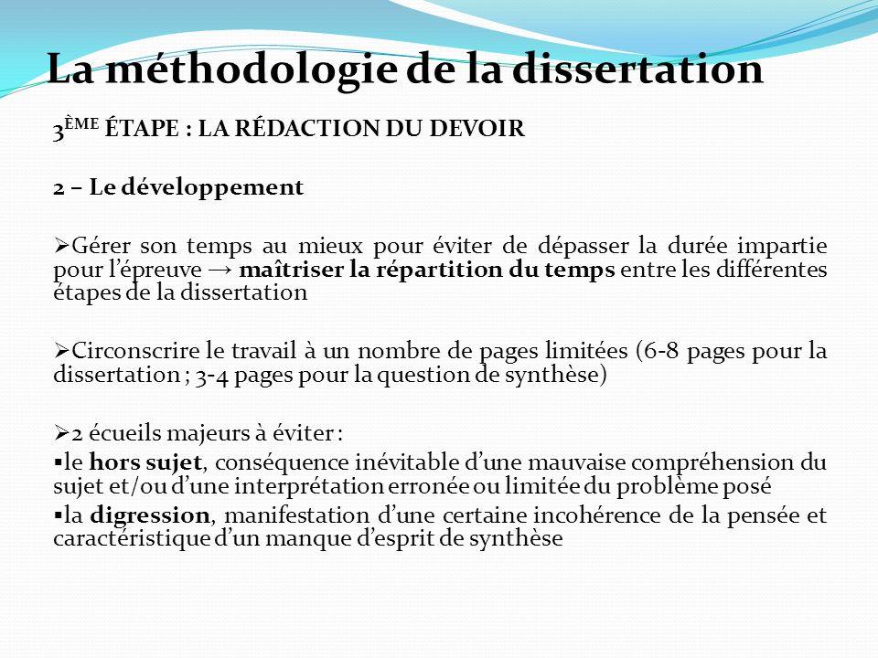 La méthodologie de la dissertation 3 ÈME ÉTAPE : LA RÉDACTION DU DEVOIR 2 – Le développement Gérer son temps au mieux pour éviter de dépasser la durée impartie pour lépreuve maîtriser la répartition du temps entre les différentes étapes de la dissertation Circonscrire le travail à un nombre de pages limitées (6-8 pages pour la dissertation ; 3-4 pages pour la question de synthèse) 2 écueils majeurs à éviter : le hors sujet, conséquence inévitable dune mauvaise compréhension du sujet et/ou dune interprétation erronée ou limitée du problème posé la digression, manifestation dune certaine incohérence de la pensée et caractéristique dun manque desprit de synthèse