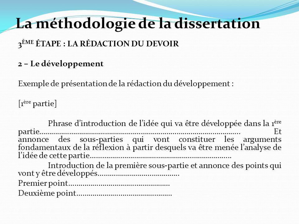 La méthodologie de la dissertation 3 ÈME ÉTAPE : LA RÉDACTION DU DEVOIR 2 – Le développement Exemple de présentation de la rédaction du développement : [1 ère partie] Phrase dintroduction de lidée qui va être développée dans la 1 ère partie………………………………………………………………………………………..