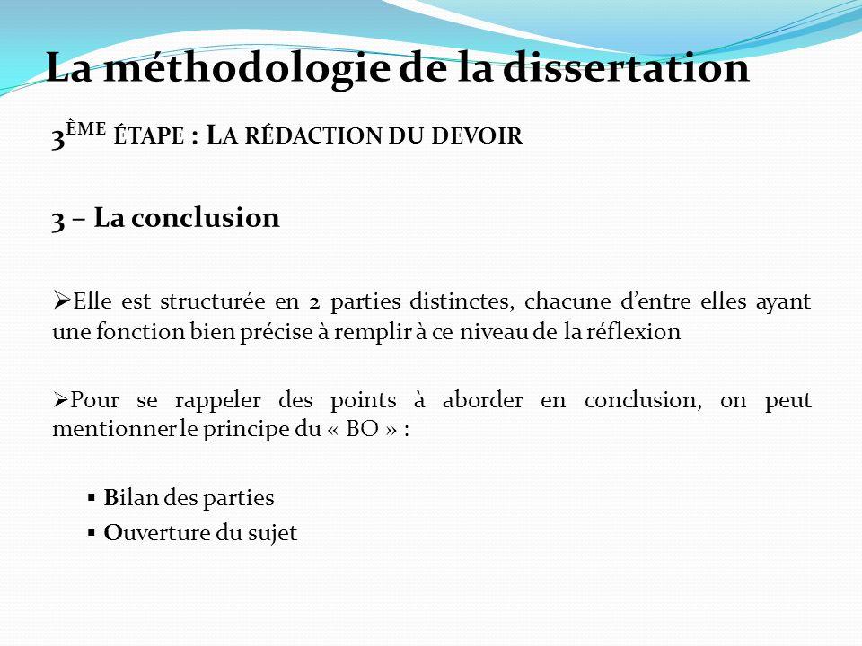 La méthodologie de la dissertation 3 ÈME ÉTAPE : L A RÉDACTION DU DEVOIR 3 – La conclusion Elle est structurée en 2 parties distinctes, chacune dentre