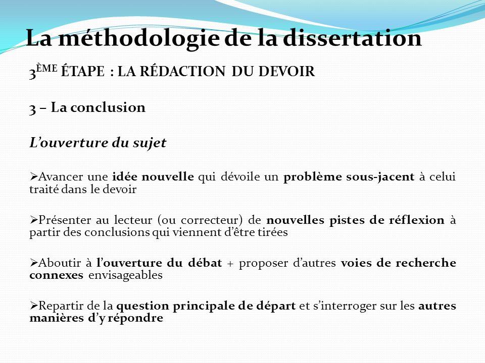 La méthodologie de la dissertation 3 ÈME ÉTAPE : LA RÉDACTION DU DEVOIR 3 – La conclusion Louverture du sujet Avancer une idée nouvelle qui dévoile un