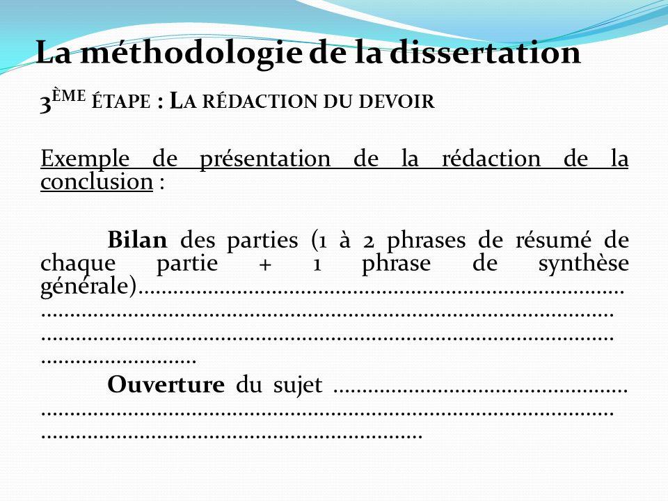 La méthodologie de la dissertation 3 ÈME ÉTAPE : L A RÉDACTION DU DEVOIR Exemple de présentation de la rédaction de la conclusion : Bilan des parties (1 à 2 phrases de résumé de chaque partie + 1 phrase de synthèse générale)………………………………………………………………………… ……………………………………………………………………………………… ……………………………………………………………………………………… ……………………… Ouverture du sujet …………………………………………… ……………………………………………………………………………………… …………………………………………………………