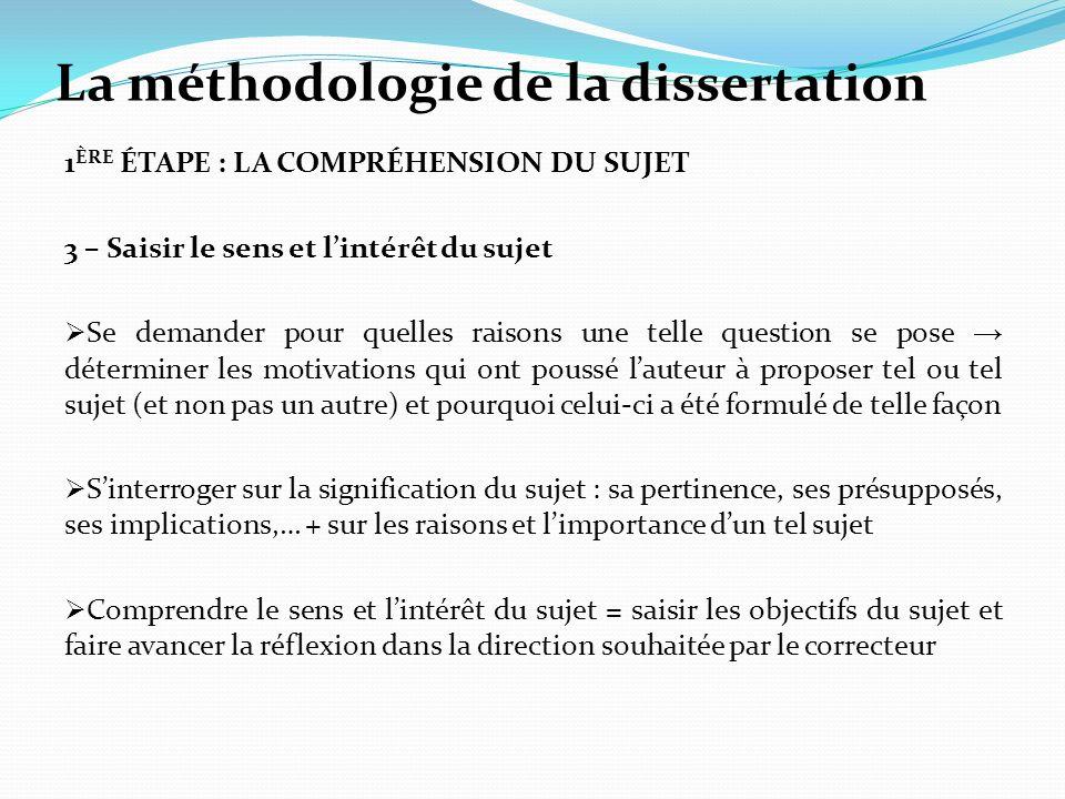 La méthodologie de la dissertation 1 ÈRE ÉTAPE : LA COMPRÉHENSION DU SUJET 3 – Saisir le sens et lintérêt du sujet Se demander pour quelles raisons un