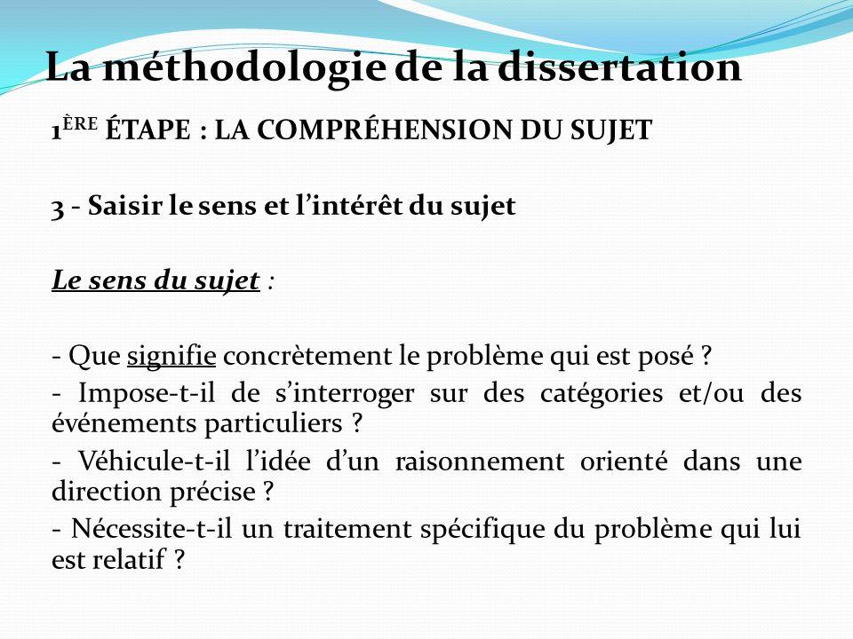 La méthodologie de la dissertation 1 ÈRE ÉTAPE : LA COMPRÉHENSION DU SUJET 3 - Saisir le sens et lintérêt du sujet Le sens du sujet : - Que signifie concrètement le problème qui est posé .