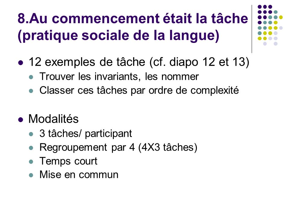 8.Au commencement était la tâche (pratique sociale de la langue) 12 exemples de tâche (cf. diapo 12 et 13) Trouver les invariants, les nommer Classer