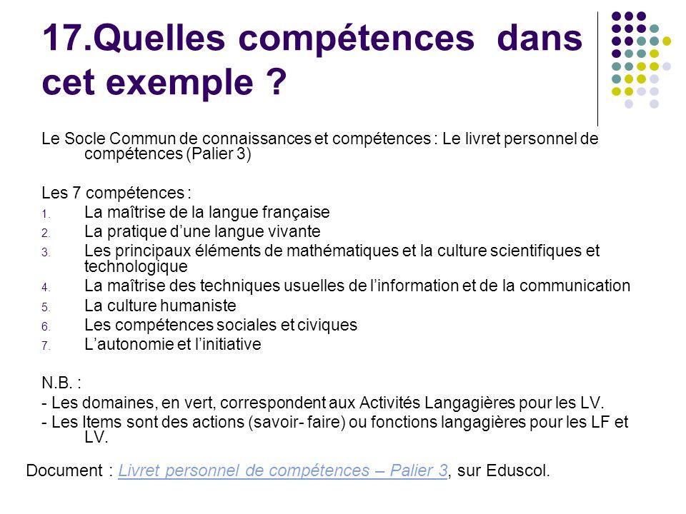17.Quelles compétences dans cet exemple ? Le Socle Commun de connaissances et compétences : Le livret personnel de compétences (Palier 3) Les 7 compét