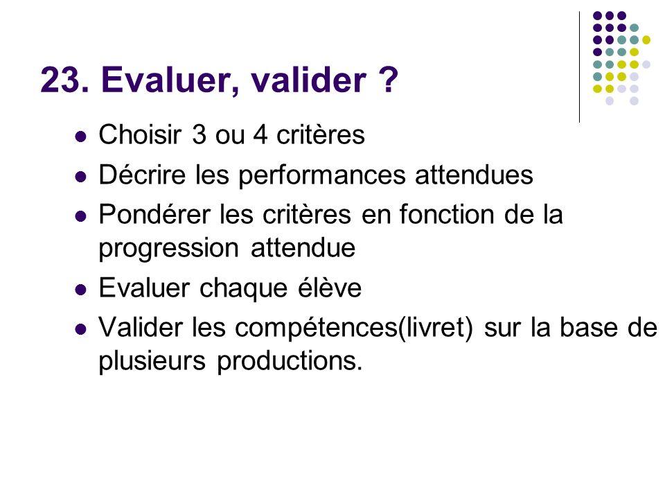 23. Evaluer, valider ? Choisir 3 ou 4 critères Décrire les performances attendues Pondérer les critères en fonction de la progression attendue Evaluer