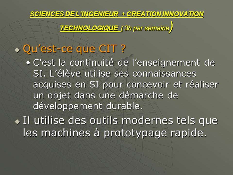 SCIENCES DE LINGENIEUR + CREATION INNOVATION TECHNOLOGIQUE ( 3h par semaine ) Quest-ce que CIT ? Quest-ce que CIT ? C'est la continuité de lenseigneme