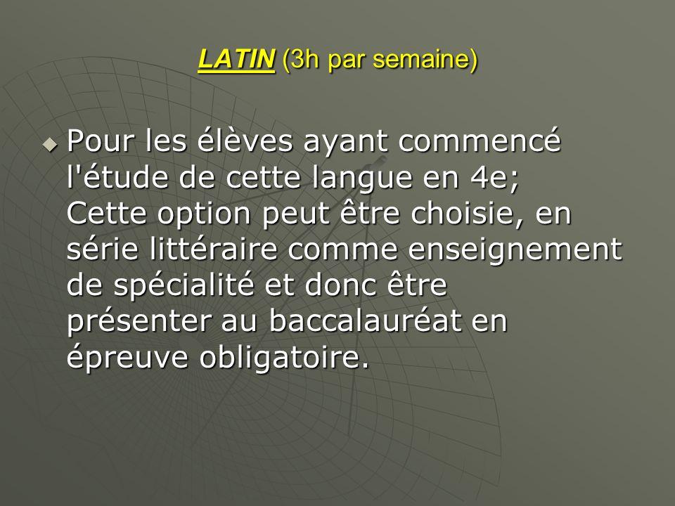 LATIN (3h par semaine) Pour les élèves ayant commencé l'étude de cette langue en 4e; Cette option peut être choisie, en série littéraire comme enseign