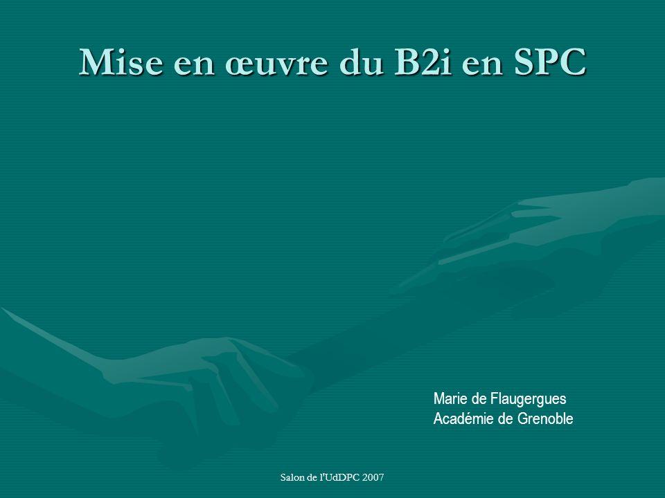 Salon de l'UdDPC 2007 Mise en œuvre du B2i en SPC Marie de Flaugergues Académie de Grenoble