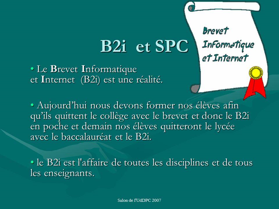Salon de l'UdDPC 2007 B2i et SPC Le Brevet Informatique et Internet (B2i) est une réalité. Le Brevet Informatique et Internet (B2i) est une réalité. A