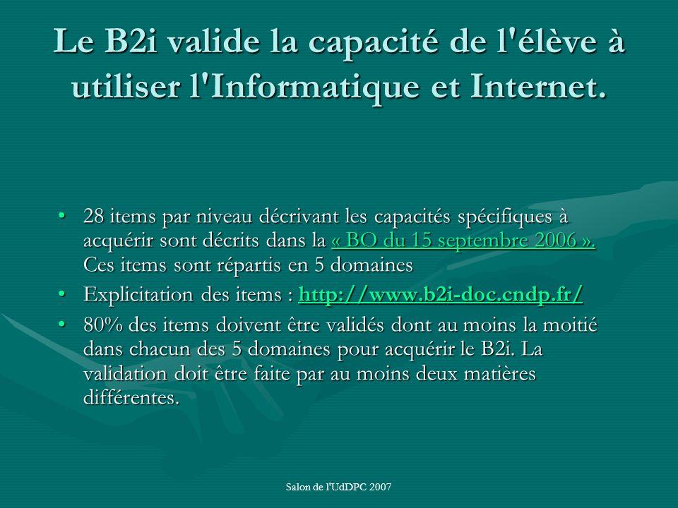 Salon de l'UdDPC 2007 Le B2i valide la capacité de l'élève à utiliser l'Informatique et Internet. 28 items par niveau décrivant les capacités spécifiq
