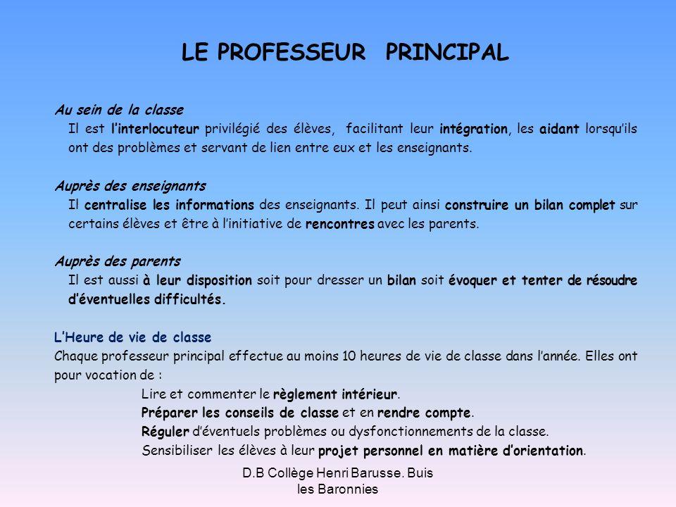 D.B Collège Henri Barusse. Buis les Baronnies LE PROFESSEUR PRINCIPAL Au sein de la classe Il est linterlocuteur privilégié des élèves, facilitant leu
