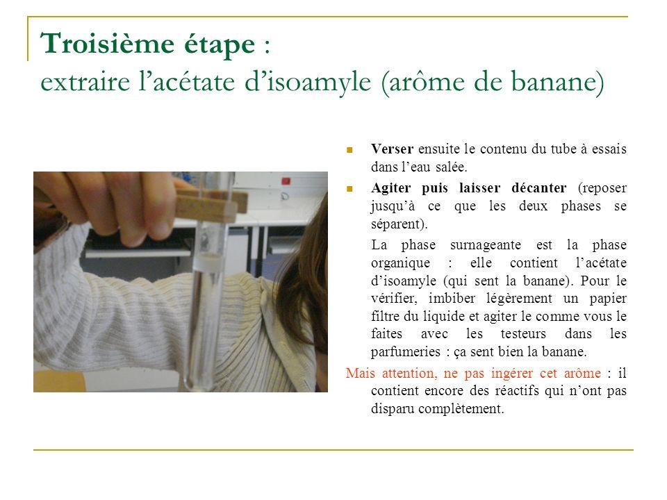 Troisième étape : extraire lacétate disoamyle (arôme de banane) Verser ensuite le contenu du tube à essais dans leau salée. Agiter puis laisser décant