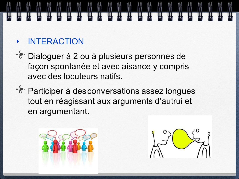 INTERACTION Dialoguer à 2 ou à plusieurs personnes de façon spontanée et avec aisance y compris avec des locuteurs natifs. Participer à des conversati