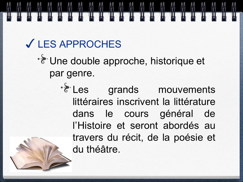 LES APPROCHES Une double approche, historique et par genre. Les grands mouvements littéraires inscrivent la littérature dans le cours général de lHist
