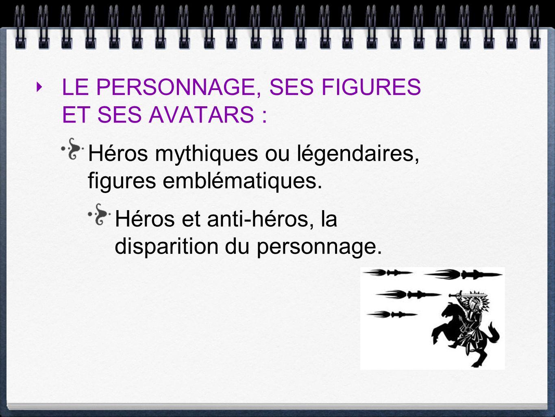 LE PERSONNAGE, SES FIGURES ET SES AVATARS : Héros mythiques ou légendaires, figures emblématiques. Héros et anti-héros, la disparition du personnage.