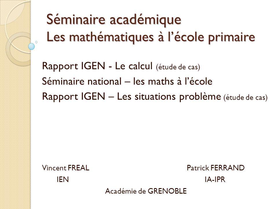 Séminaire académique Les mathématiques à lécole primaire Rapport IGEN - Le calcul (étude de cas) Séminaire national – les maths à lécole Rapport IGEN