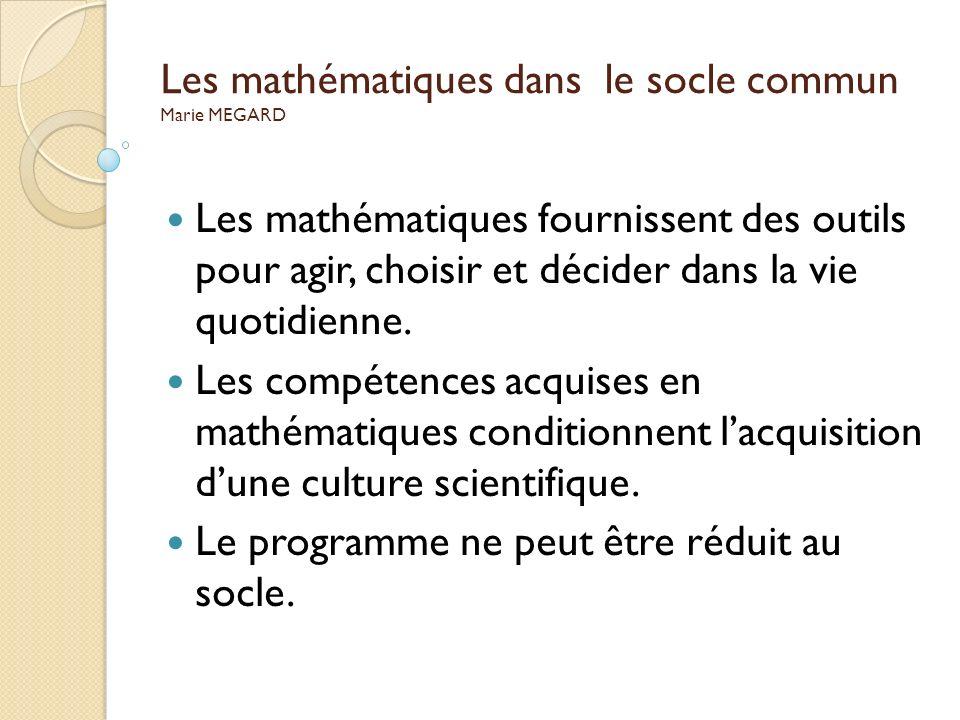 Les mathématiques dans le socle commun Marie MEGARD Les mathématiques fournissent des outils pour agir, choisir et décider dans la vie quotidienne. Le