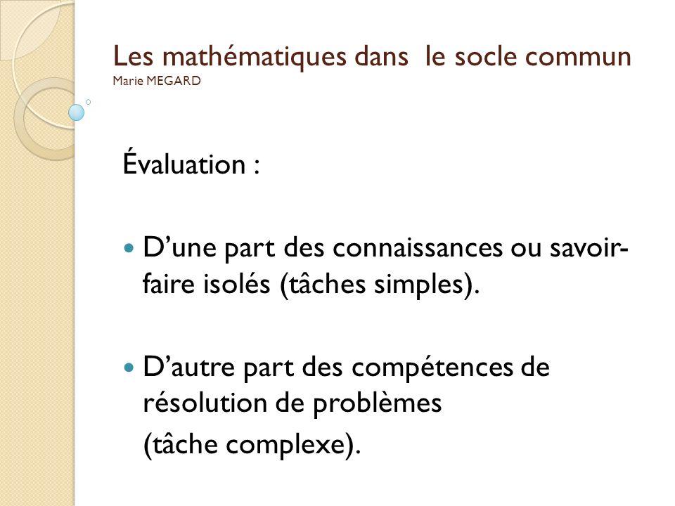 Les mathématiques dans le socle commun Marie MEGARD Évaluation : Dune part des connaissances ou savoir- faire isolés (tâches simples). Dautre part des