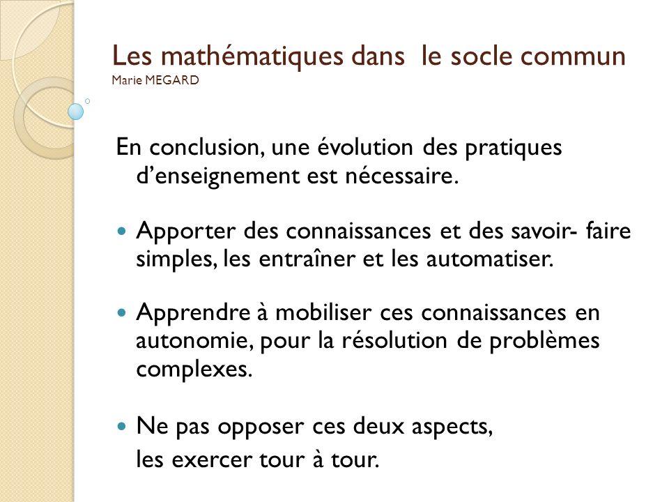 Les mathématiques dans le socle commun Marie MEGARD En conclusion, une évolution des pratiques denseignement est nécessaire. Apporter des connaissance