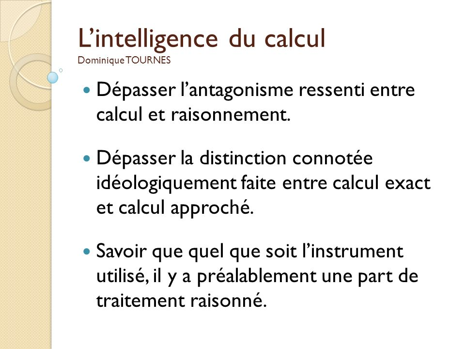 Lintelligence du calcul Dominique TOURNES Dépasser lantagonisme ressenti entre calcul et raisonnement. Dépasser la distinction connotée idéologiquemen