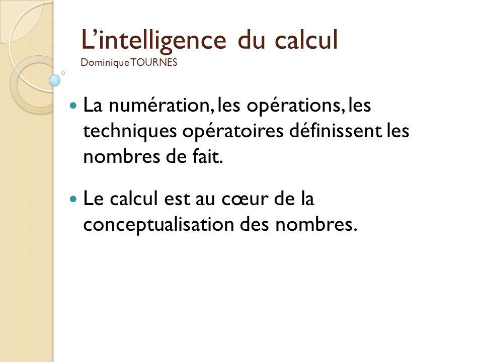 Lintelligence du calcul Dominique TOURNES La numération, les opérations, les techniques opératoires définissent les nombres de fait. Le calcul est au