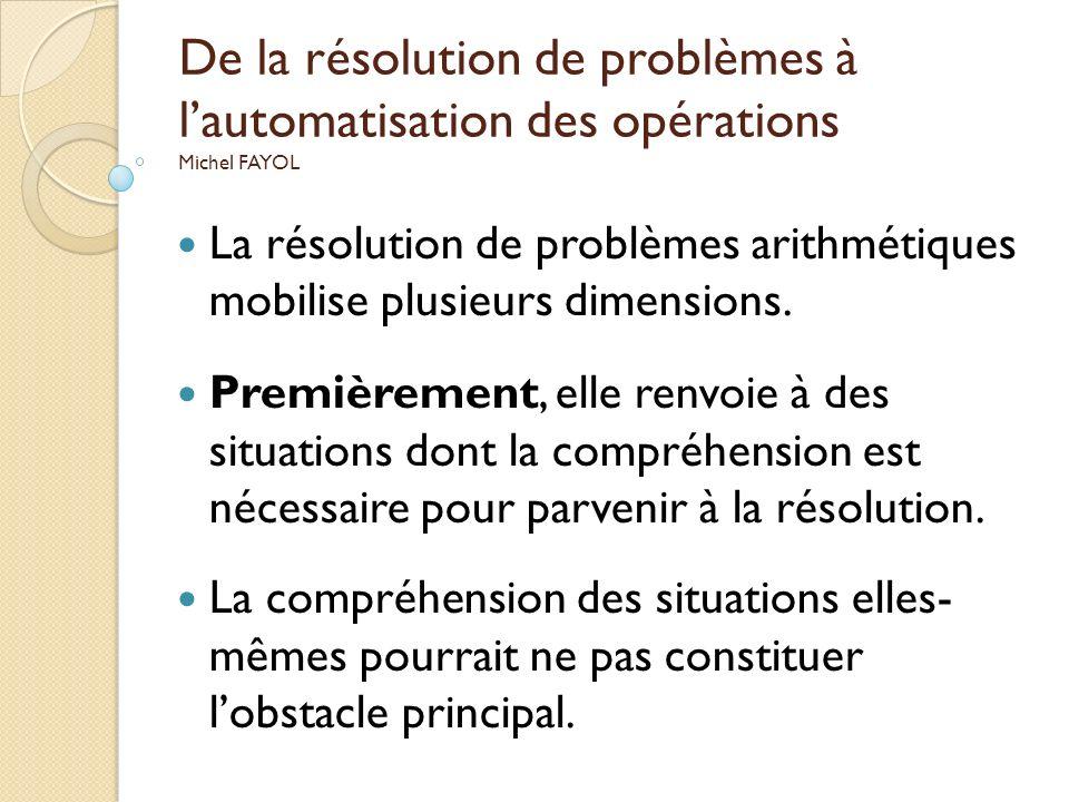 De la résolution de problèmes à lautomatisation des opérations Michel FAYOL La résolution de problèmes arithmétiques mobilise plusieurs dimensions. Pr