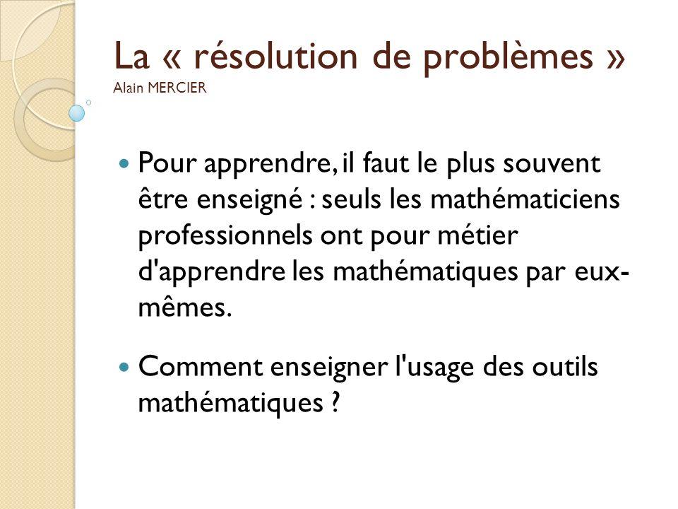 La « résolution de problèmes » Alain MERCIER Pour apprendre, il faut le plus souvent être enseigné : seuls les mathématiciens professionnels ont pour
