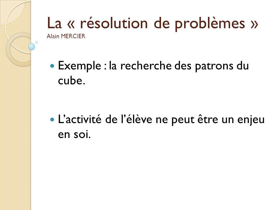 La « résolution de problèmes » Alain MERCIER Exemple : la recherche des patrons du cube. Lactivité de lélève ne peut être un enjeu en soi.