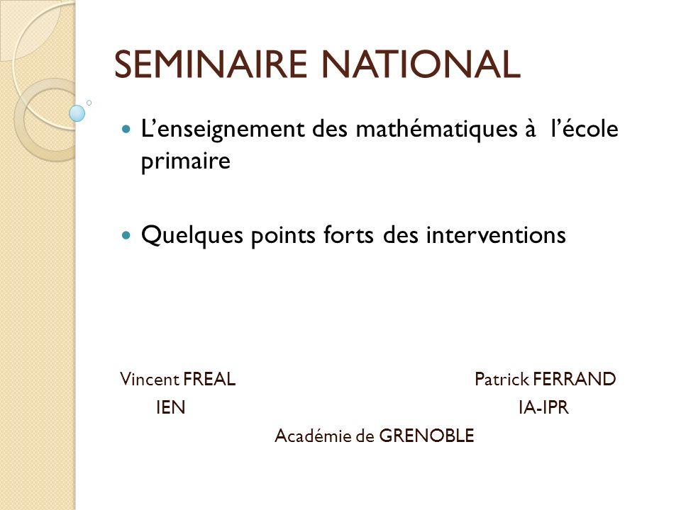 SEMINAIRE NATIONAL Lenseignement des mathématiques à lécole primaire Quelques points forts des interventions Vincent FREAL Patrick FERRAND IEN IA-IPR