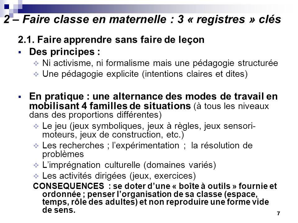7 2 – Faire classe en maternelle : 3 « registres » clés 2.1. Faire apprendre sans faire de leçon Des principes : Ni activisme, ni formalisme mais une