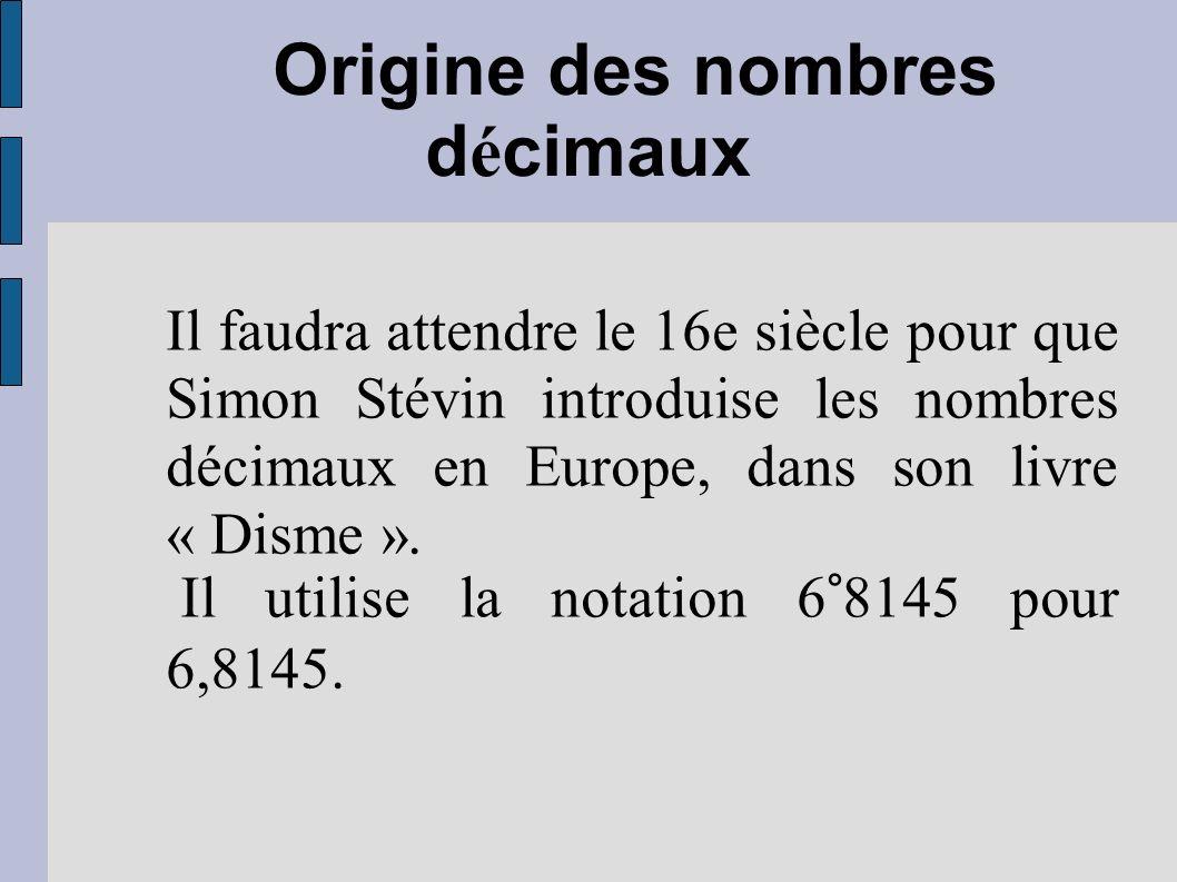 Origine des nombres d é cimaux Il faudra attendre le 16e siècle pour que Simon Stévin introduise les nombres décimaux en Europe, dans son livre « Dism