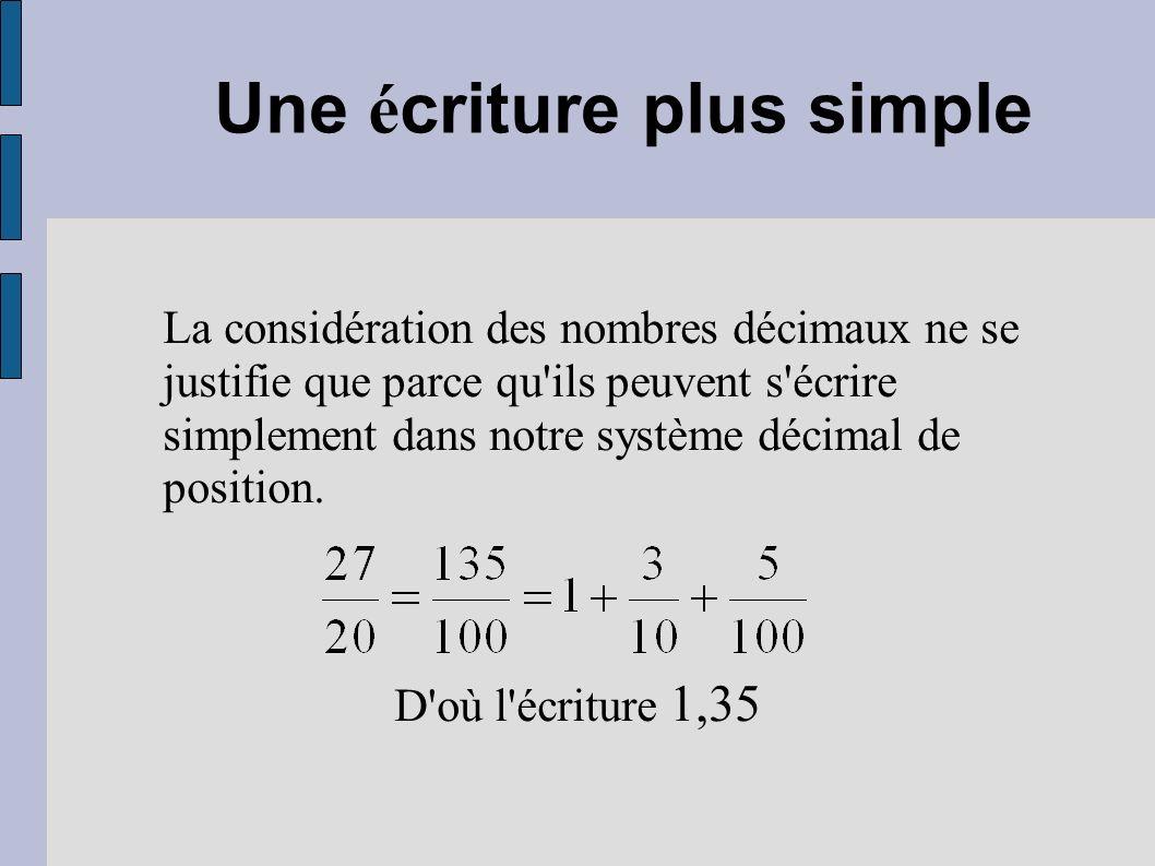 Une é criture plus simple La considération des nombres décimaux ne se justifie que parce qu'ils peuvent s'écrire simplement dans notre système décimal