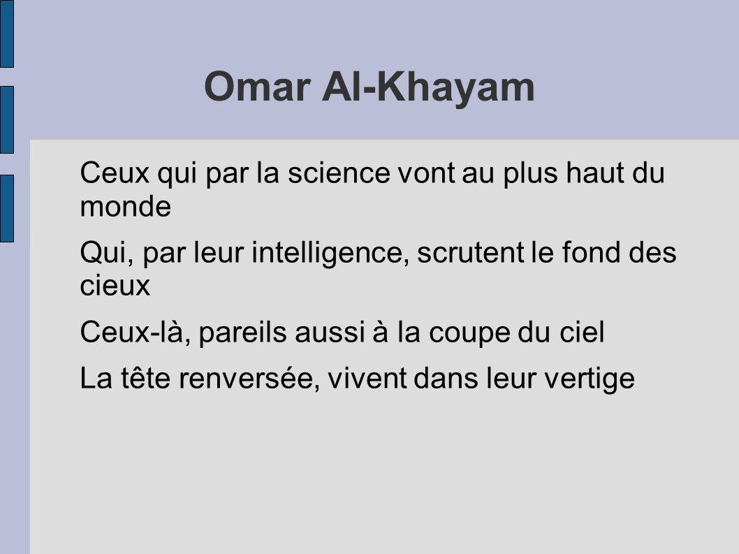 Omar Al-Khayam Ceux qui par la science vont au plus haut du monde Qui, par leur intelligence, scrutent le fond des cieux Ceux-là, pareils aussi à la c