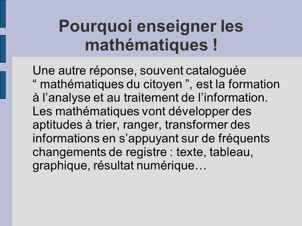 Pourquoi enseigner les mathématiques ! Une autre réponse, souvent cataloguée mathématiques du citoyen, est la formation à lanalyse et au traitement de