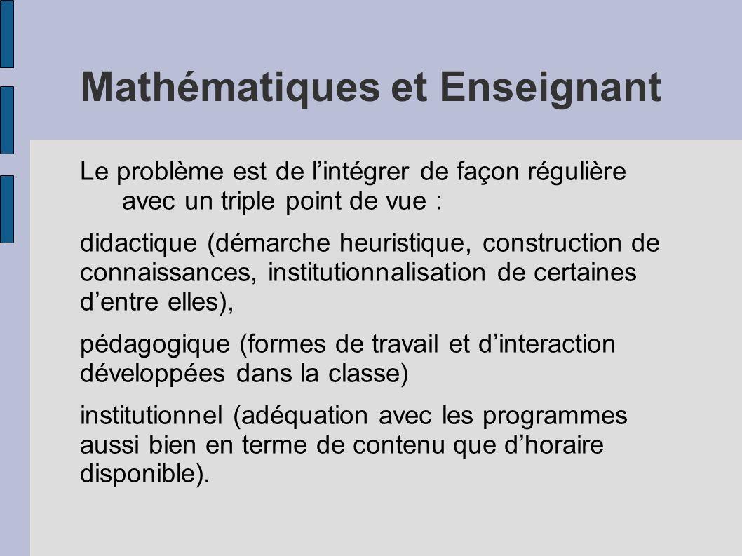 Mathématiques et Enseignant Le problème est de lintégrer de façon régulière avec un triple point de vue : didactique (démarche heuristique, constructi