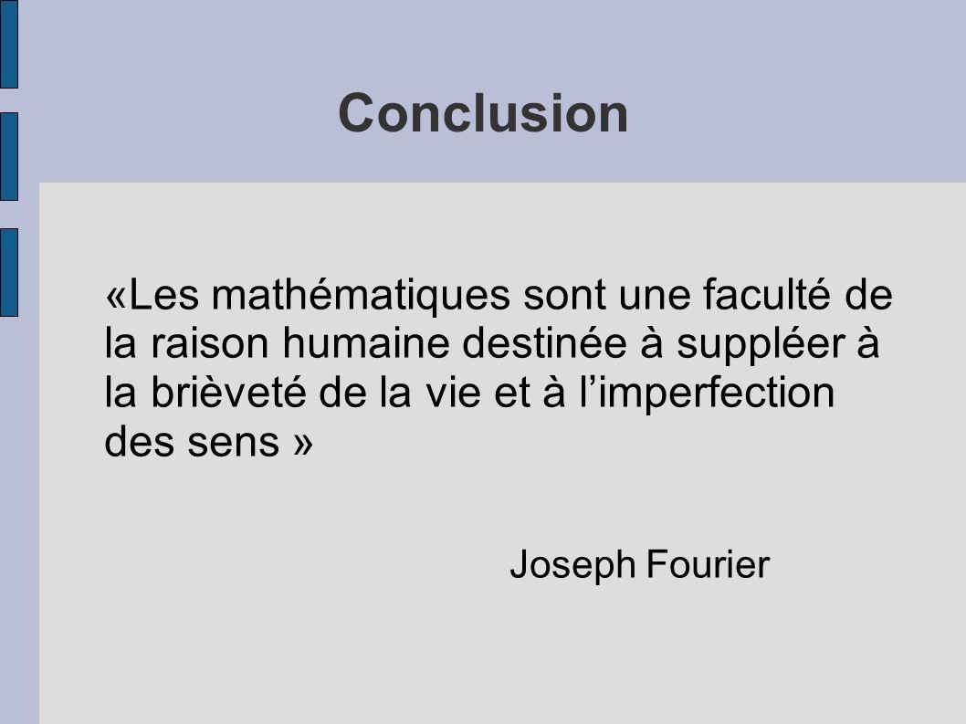 Conclusion «Les mathématiques sont une faculté de la raison humaine destinée à suppléer à la brièveté de la vie et à limperfection des sens » Joseph F