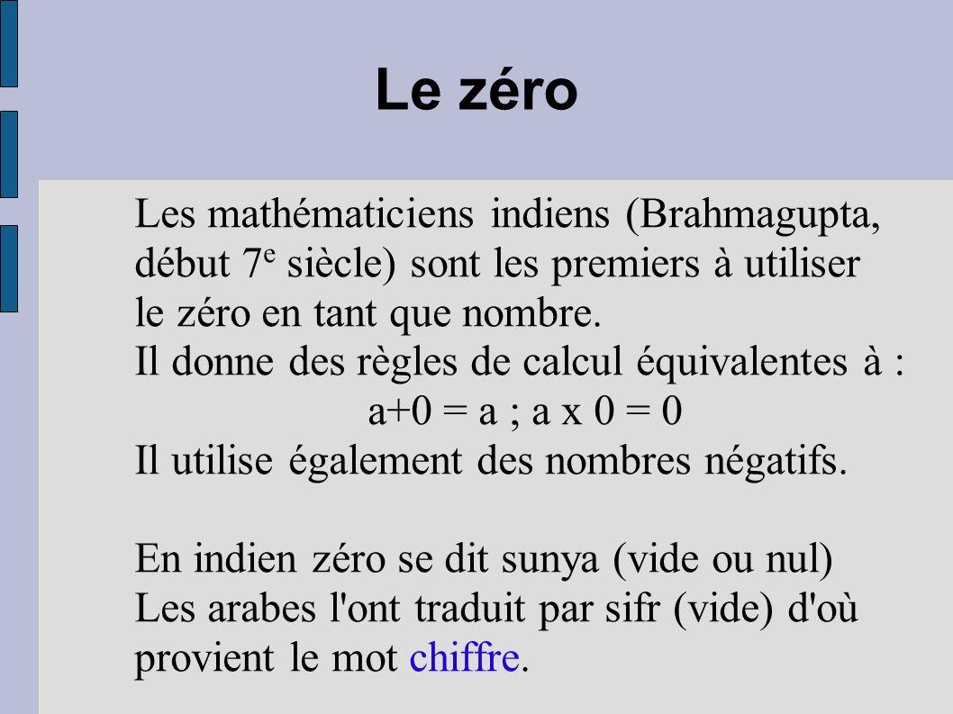 Le zéro Les mathématiciens indiens (Brahmagupta, début 7 e siècle) sont les premiers à utiliser le zéro en tant que nombre. Il donne des règles de cal