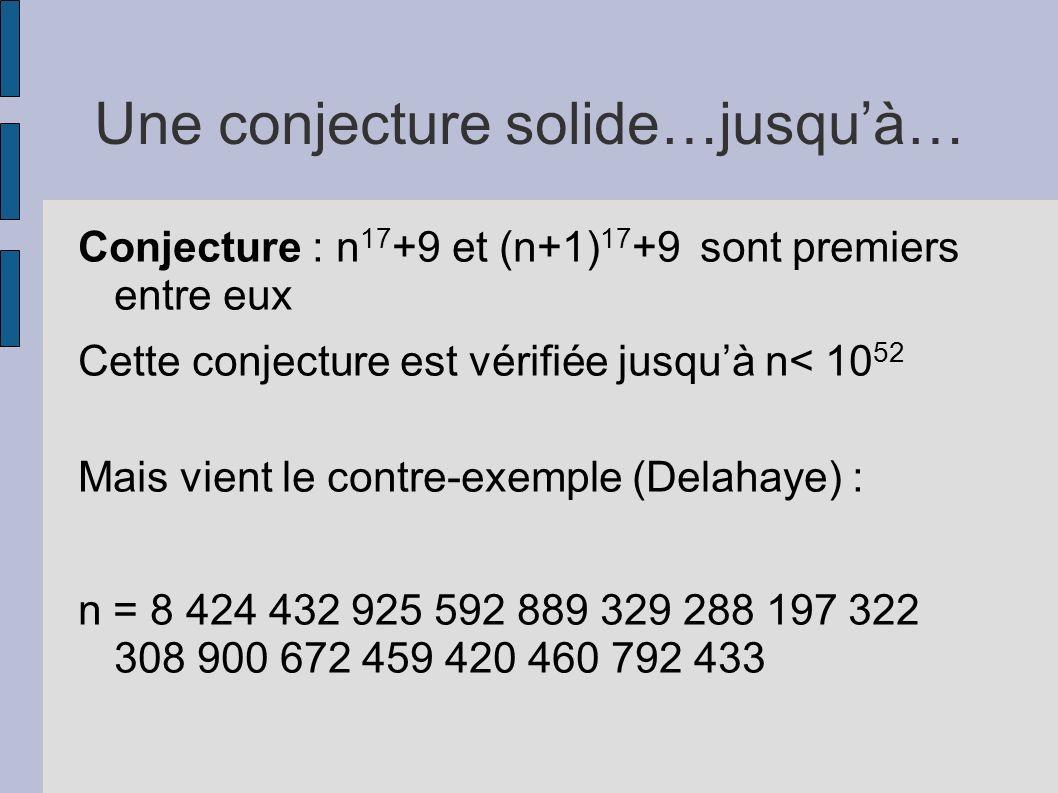 Une conjecture solide…jusquà… Conjecture : n 17 +9 et (n+1) 17 +9 sont premiers entre eux Cette conjecture est vérifiée jusquà n< 10 52 Mais vient le